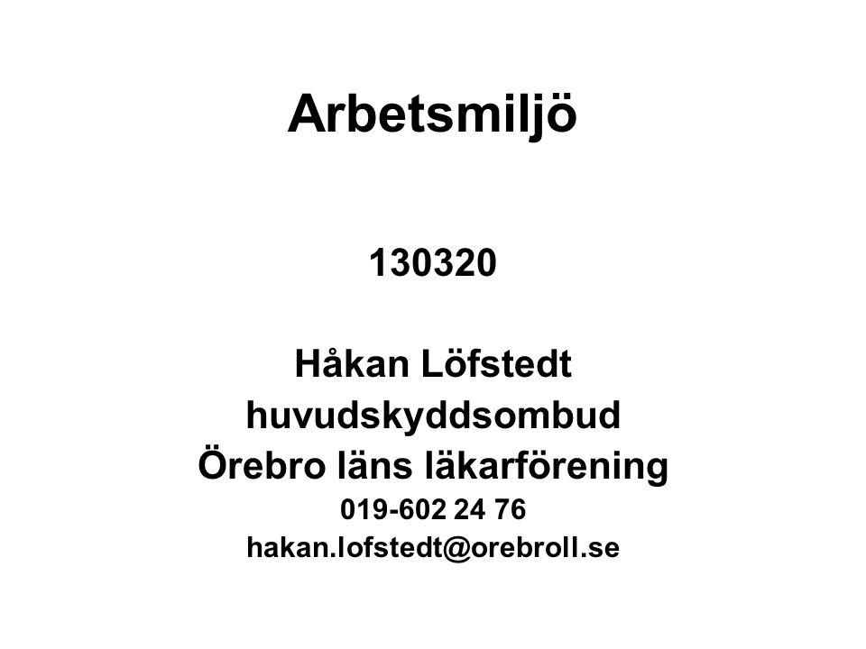 Arbetsmiljö 130320 Håkan Löfstedt huvudskyddsombud Örebro läns läkarförening 019-602 24 76 hakan.lofstedt@orebroll.se
