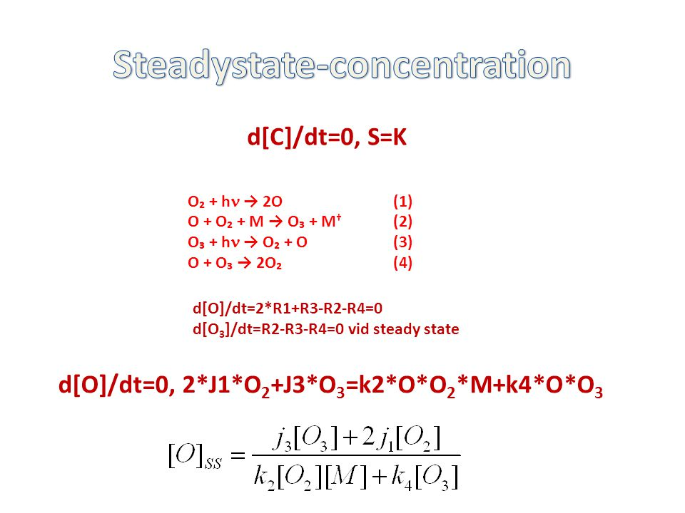 d[C]/dt=0, S=K O₂ + h → 2O(1) O + O₂ + M → O₃ + M † (2) O₃ + h → O₂ + O(3) O + O₃ → 2O₂(4) d[O]/dt=2*R1+R3-R2-R4=0 d[O 3 ]/dt=R2-R3-R4=0 vid steady state d[O]/dt=0, 2*J1*O 2 +J3*O 3 =k2*O*O 2 *M+k4*O*O 3