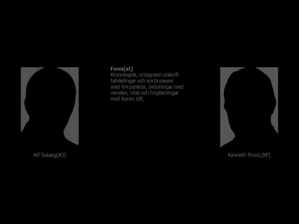 Form(at) Kronologisk, ordagrann utskrift talväxlingar och korta pauser med tre punkter, betoningar med versaler, citat och högläsningar med kursiv stil, Alf Susaeg(AS) Kenneth Flood,(KF)