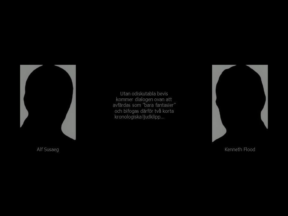 Alf Susaeg Kenneth Flood Utan odiskutabla bevis kommer dialogen ovan att avfärdas som bara fantasier och bifogas därför två korta kronologiska ljudklipp…med 40 sekunders mellanrum Utan odiskutabla bevis kommer dialogen ovan att avfärdas som bara fantasier och bifogas därför två korta kronologiska ljudklipp…med 40 sekunders mellanrum