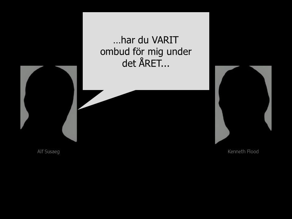 Alf Susaeg Kenneth Flood …har du VARIT ombud för mig under det ÅRET... …har du VARIT ombud för mig under det ÅRET...