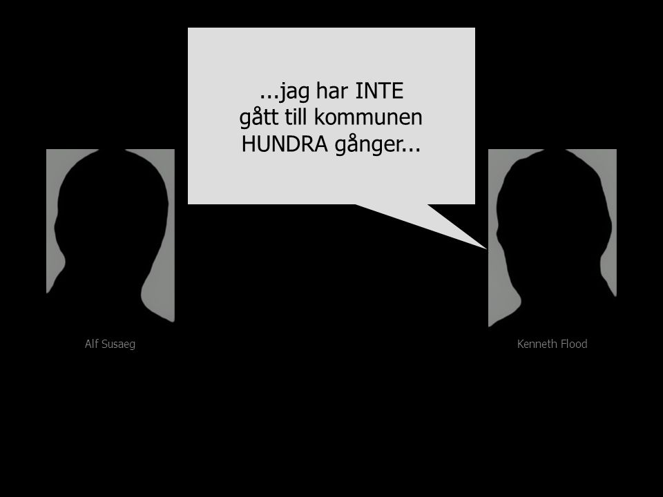 Alf Susaeg Kenneth Flood...jag har INTE gått till kommunen HUNDRA gånger......jag har INTE gått till kommunen HUNDRA gånger...