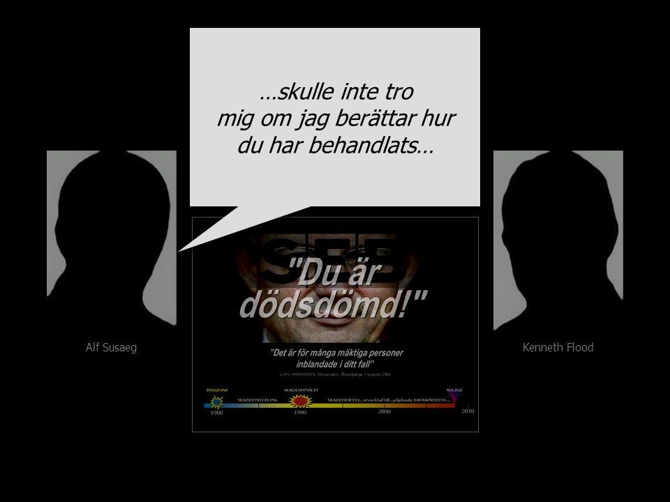 Alf Susaeg Kenneth Flood …skulle inte tro mig om jag berättar hur du har behandlats… …skulle inte tro mig om jag berättar hur du har behandlats…