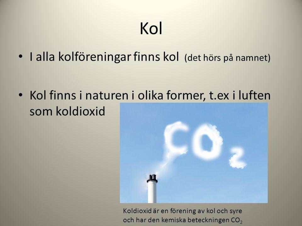 Kol I alla kolföreningar finns kol (det hörs på namnet) Kol finns i naturen i olika former, t.ex i luften som koldioxid Koldioxid är en förening av ko