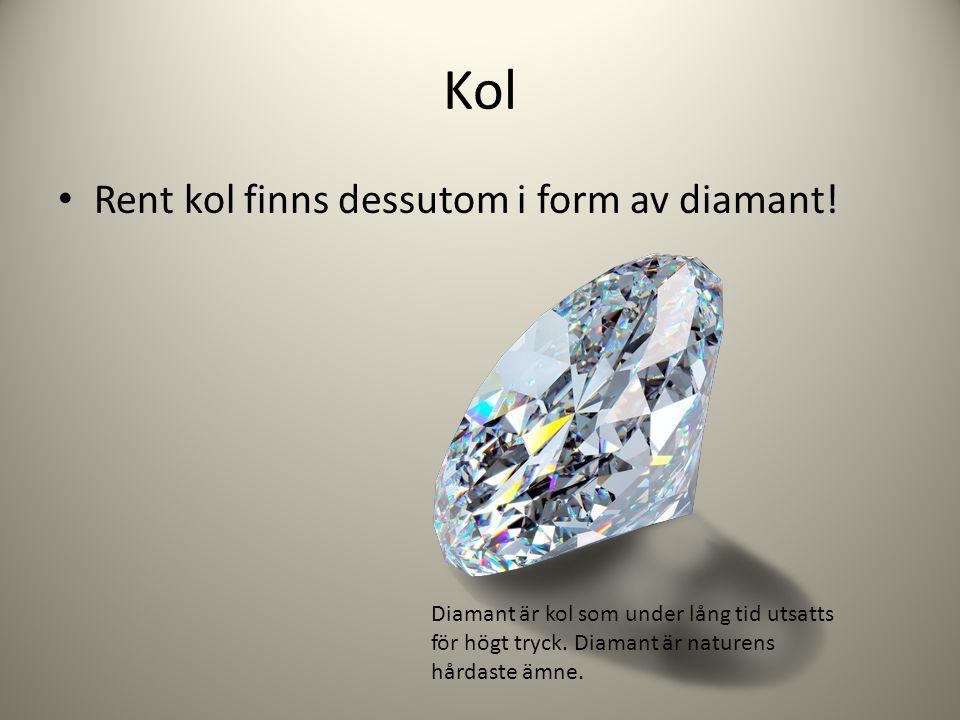 Kol Rent kol finns dessutom i form av diamant! Diamant är kol som under lång tid utsatts för högt tryck. Diamant är naturens hårdaste ämne.