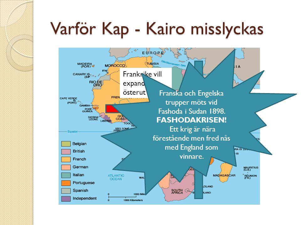 Varför Kap - Kairo misslyckas Frankrike vill expandera österut England som ni vet längs östkusten Franska och Engelska trupper möts vid Fashoda i Sudan 1898.