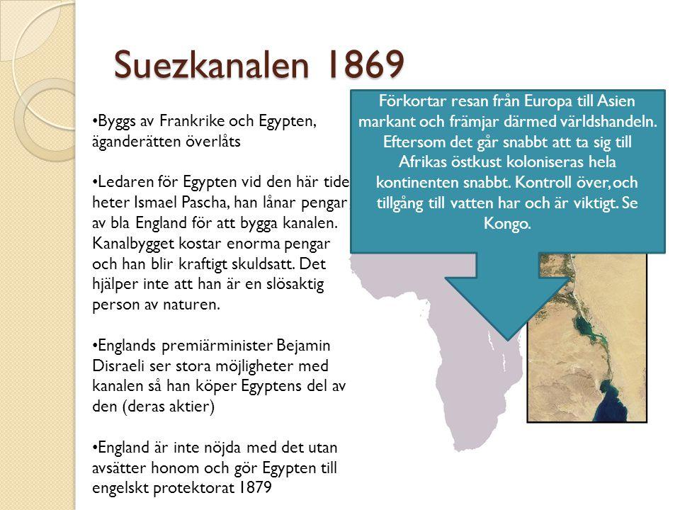Suezkanalen 1869 Byggs av Frankrike och Egypten, äganderätten överlåts Ledaren för Egypten vid den här tiden heter Ismael Pascha, han lånar pengar av bla England för att bygga kanalen.