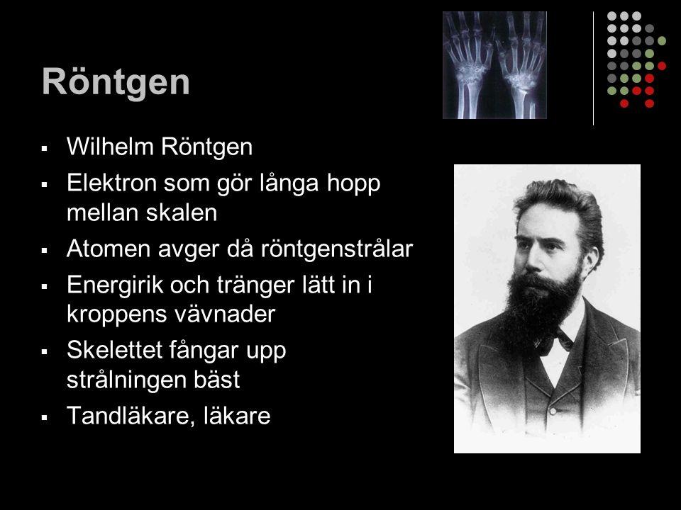 Röntgen  Wilhelm Röntgen  Elektron som gör långa hopp mellan skalen  Atomen avger då röntgenstrålar  Energirik och tränger lätt in i kroppens vävnader  Skelettet fångar upp strålningen bäst  Tandläkare, läkare