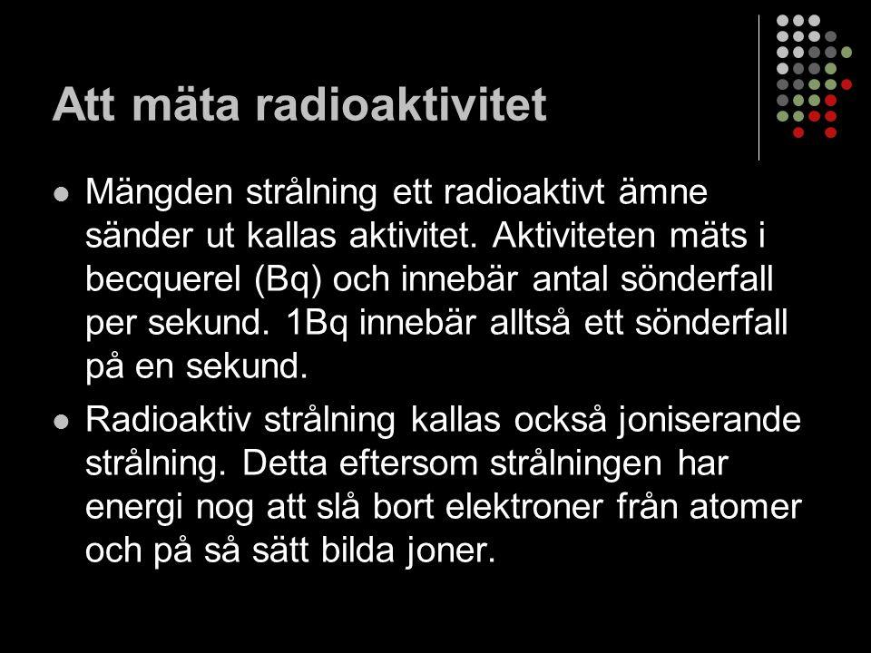 Att mäta radioaktivitet Mängden strålning ett radioaktivt ämne sänder ut kallas aktivitet.