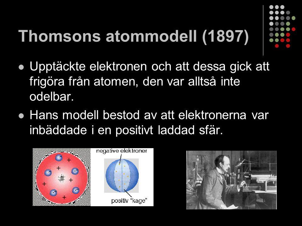 Thomsons atommodell (1897) Upptäckte elektronen och att dessa gick att frigöra från atomen, den var alltså inte odelbar.