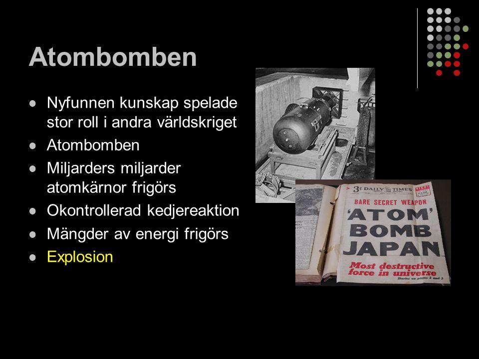 Atombomben Nyfunnen kunskap spelade stor roll i andra världskriget Atombomben Miljarders miljarder atomkärnor frigörs Okontrollerad kedjereaktion Mängder av energi frigörs Explosion