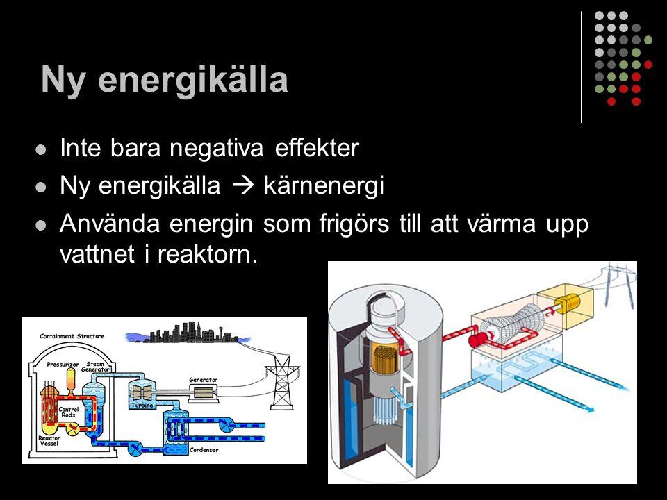 Ny energikälla Inte bara negativa effekter Ny energikälla  kärnenergi Använda energin som frigörs till att värma upp vattnet i reaktorn.