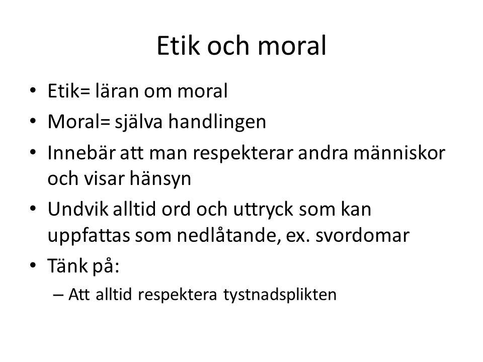 Etik och moral Etik= läran om moral Moral= själva handlingen Innebär att man respekterar andra människor och visar hänsyn Undvik alltid ord och uttryc