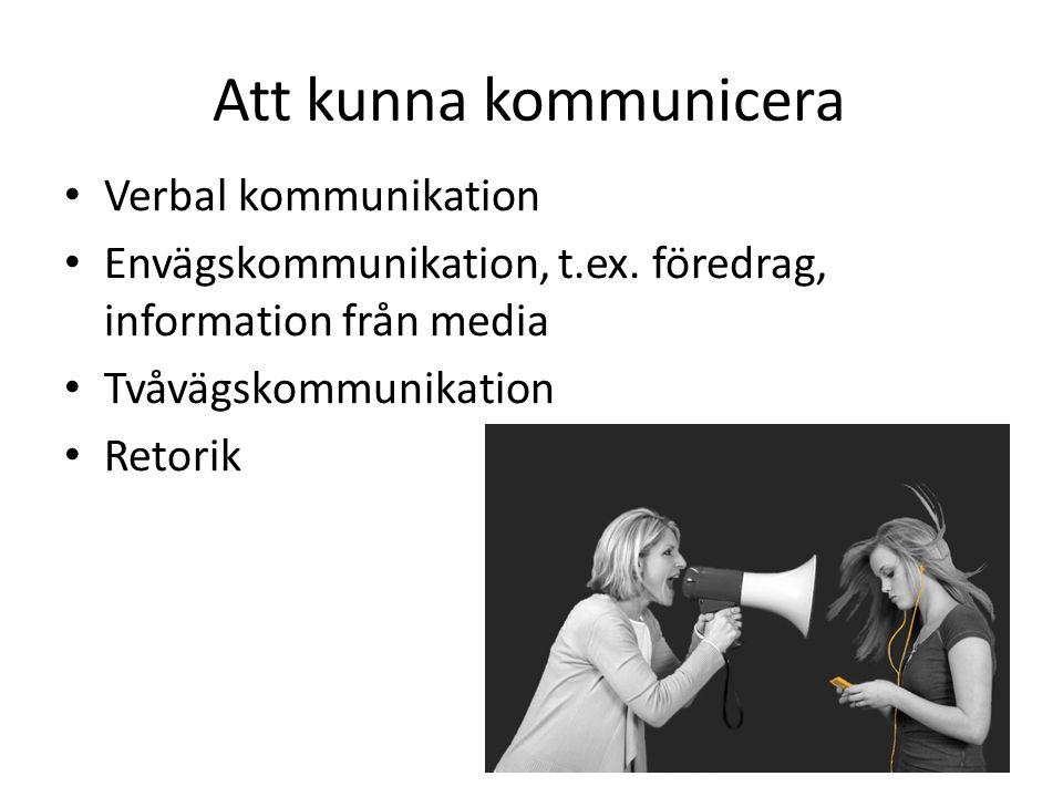 Att kunna kommunicera Verbal kommunikation Envägskommunikation, t.ex. föredrag, information från media Tvåvägskommunikation Retorik