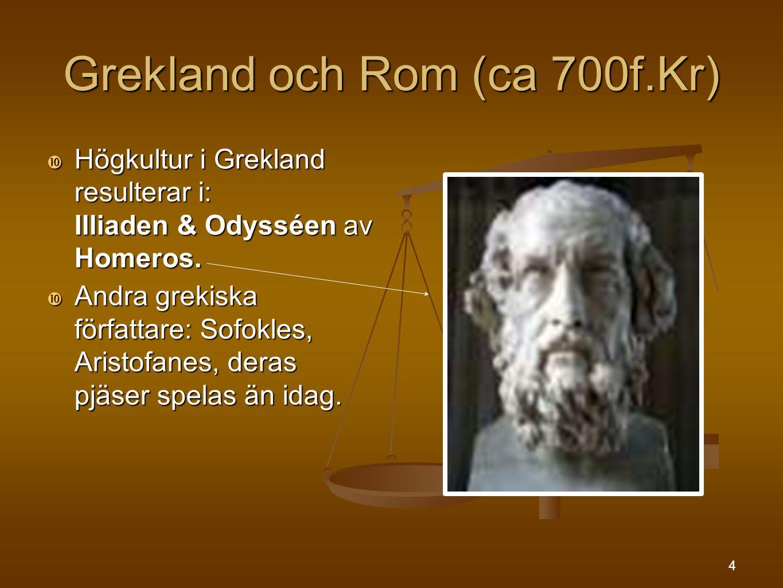 4 Grekland och Rom (ca 700f.Kr)  Högkultur i Grekland resulterar i: Illiaden & Odysséen av Homeros.  Andra grekiska författare: Sofokles, Aristofane