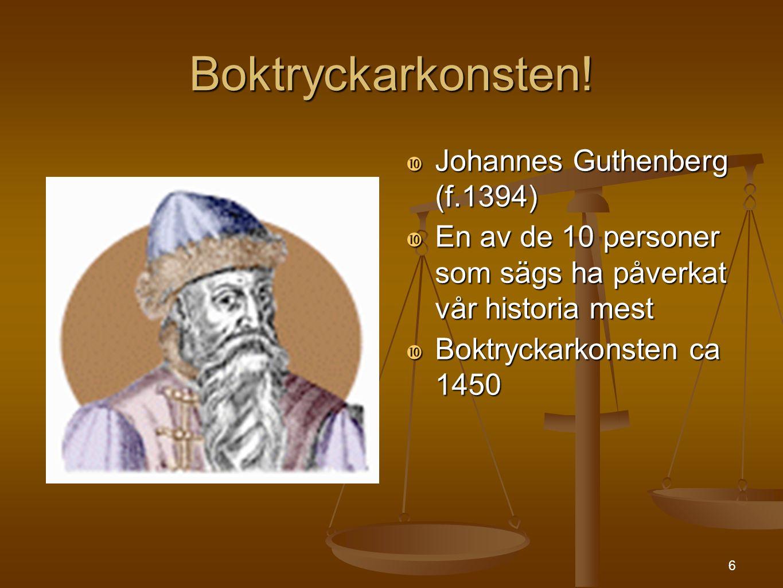 6 Boktryckarkonsten!  Johannes Guthenberg (f.1394)  En av de 10 personer som sägs ha påverkat vår historia mest  Boktryckarkonsten ca 1450