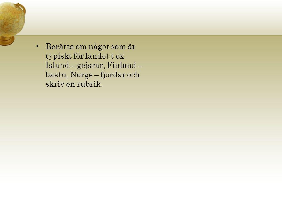 Berätta om något som är typiskt för landet t ex Island – gejsrar, Finland – bastu, Norge – fjordar och skriv en rubrik.