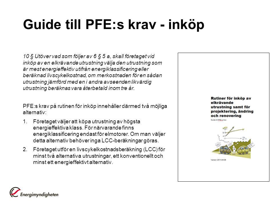 Guide till PFE:s krav - inköp 10 § Utöver vad som följer av 6 § 5 a, skall företaget vid inköp av en elkrävande utrustning välja den utrustning som är mest energieffektiv utifrån energiklassificering eller beräknad livscykelkostnad, om merkostnaden för en sådan utrustning jämförd med en i andra avseenden likvärdig utrustning beräknas vara återbetald inom tre år.