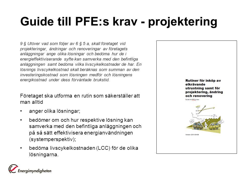 Guide till PFE:s krav - projektering 9 § Utöver vad som följer av 6 § 5 a, skall företaget vid projekteringar, ändringar och renoveringar av företagets anläggningar ange olika lösningar och bedöma hur de i energieffektiviserande syfte kan samverka med den befintliga anläggningen samt bedöma vilka livscykelkostnader de har.