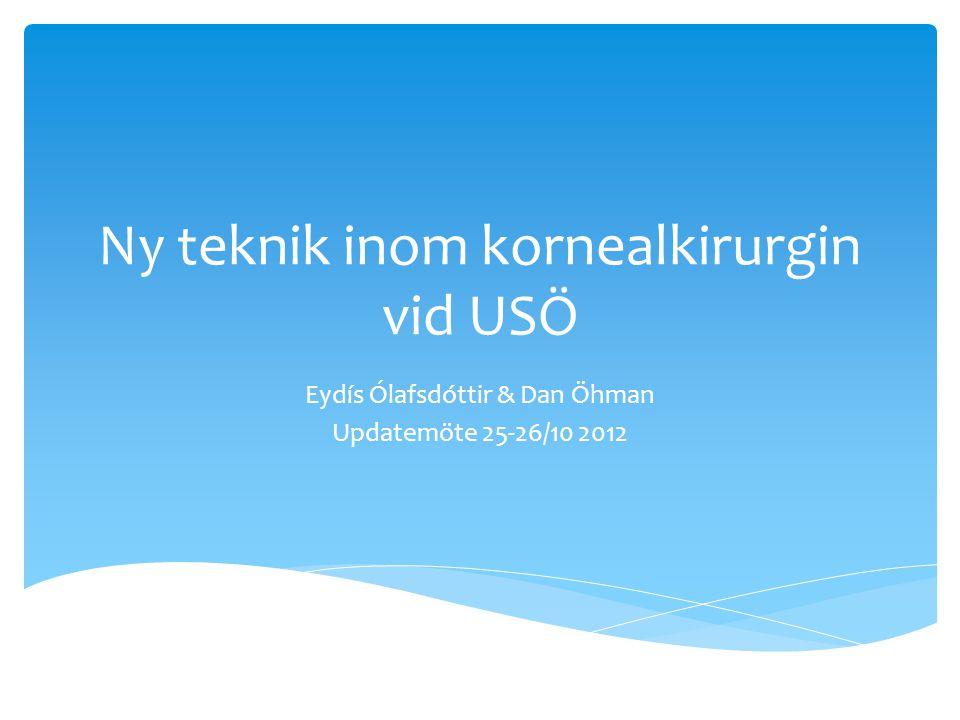 Ny teknik inom kornealkirurgin vid USÖ Eydís Ólafsdóttir & Dan Öhman Updatemöte 25-26/10 2012