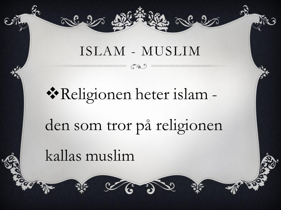 ISLAM - MUSLIM  Religionen heter islam - den som tror på religionen kallas muslim
