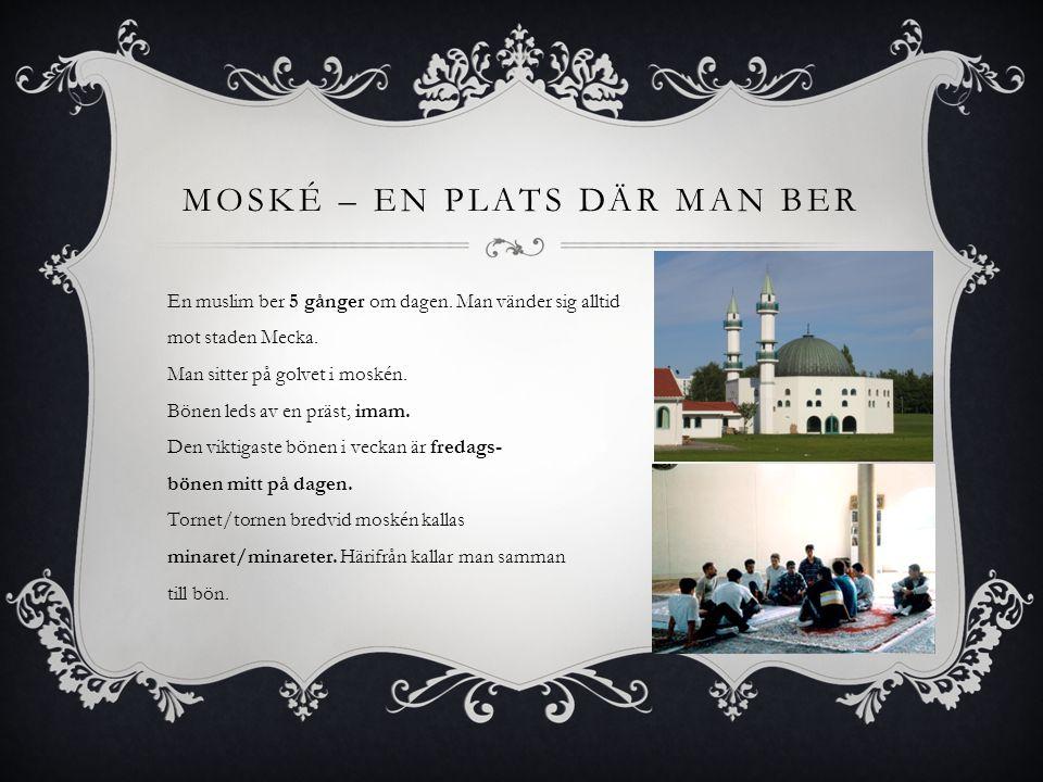 MOSKÉ – EN PLATS DÄR MAN BER En muslim ber 5 gånger om dagen.