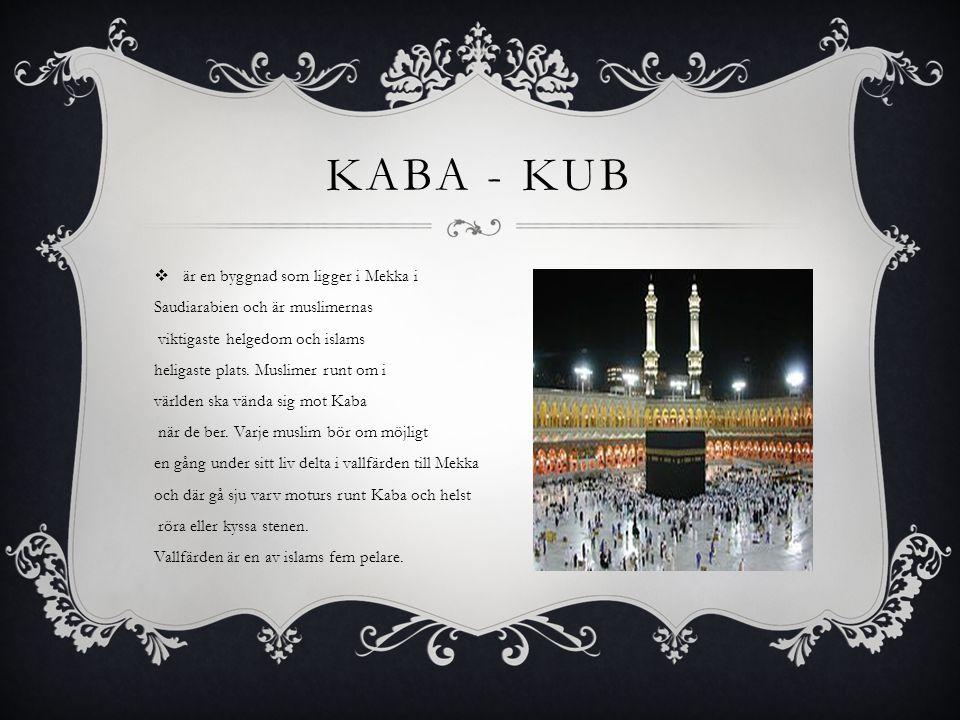 KABA - KUB  är en byggnad som ligger i Mekka i Saudiarabien och är muslimernas viktigaste helgedom och islams heligaste plats.