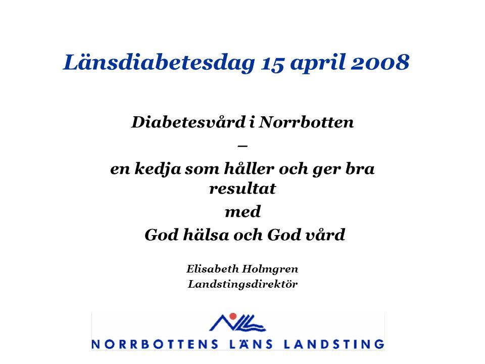 Länsdiabetesdag 15 april 2008 Diabetesvård i Norrbotten – en kedja som håller och ger bra resultat med God hälsa och God vård Elisabeth Holmgren Lands