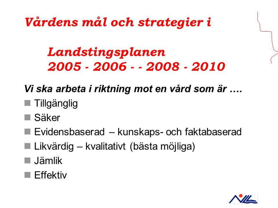 Vårdens mål och strategier i Landstingsplanen 2005 - 2006 - - 2008 - 2010 Vi ska arbeta i riktning mot en vård som är …. Tillgänglig Säker Evidensbase