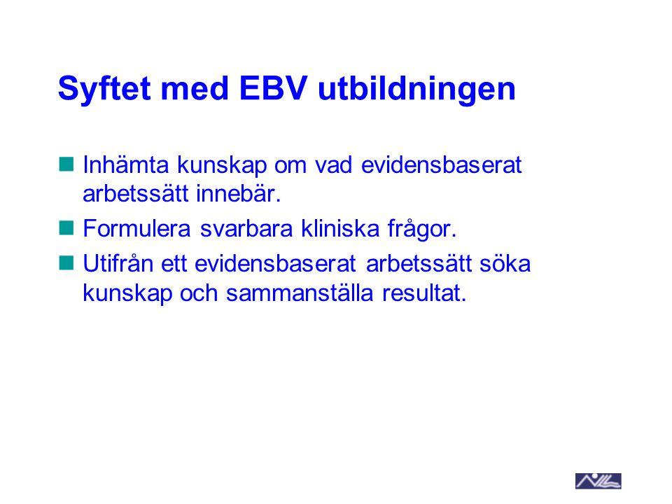 Syftet med EBV utbildningen Inhämta kunskap om vad evidensbaserat arbetssätt innebär. Formulera svarbara kliniska frågor. Utifrån ett evidensbaserat a