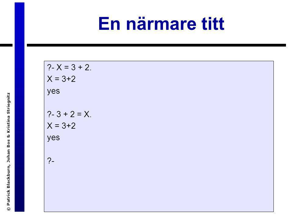 © Patrick Blackburn, Johan Bos & Kristina Striegnitz En närmare titt ?- X = 3 + 2. X = 3+2 yes ?- 3 + 2 = X. X = 3+2 yes ?-