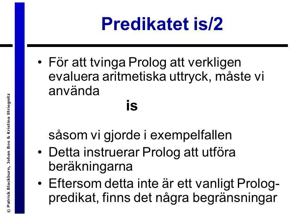 © Patrick Blackburn, Johan Bos & Kristina Striegnitz Predikatet is/2 För att tvinga Prolog att verkligen evaluera aritmetiska uttryck, måste vi använd