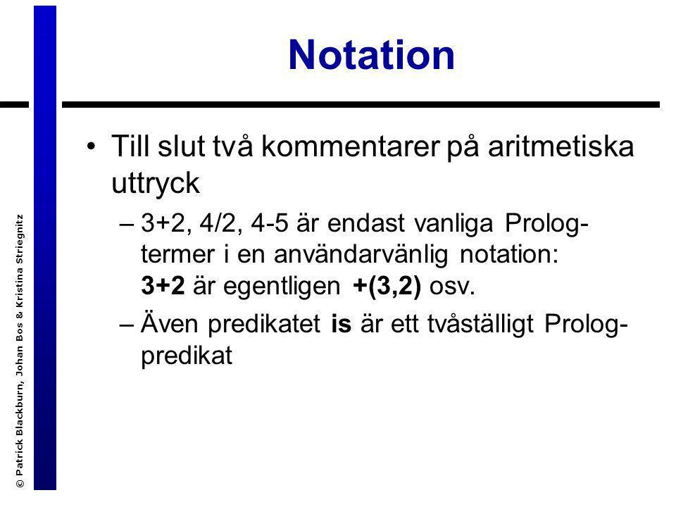 © Patrick Blackburn, Johan Bos & Kristina Striegnitz Notation Till slut två kommentarer på aritmetiska uttryck –3+2, 4/2, 4-5 är endast vanliga Prolog- termer i en användarvänlig notation: 3+2 är egentligen +(3,2) osv.
