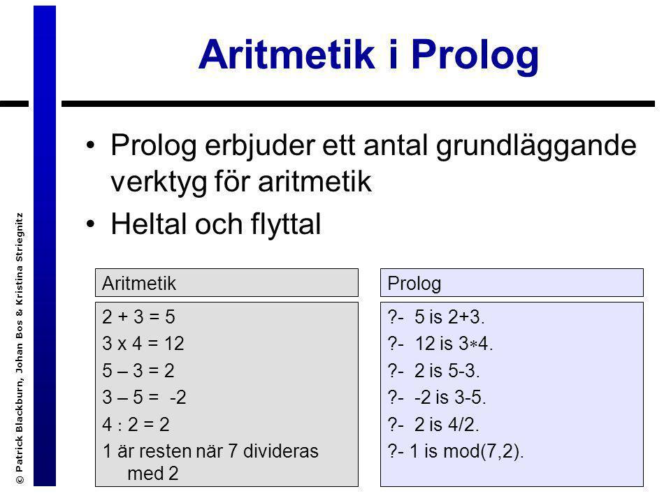 © Patrick Blackburn, Johan Bos & Kristina Striegnitz Aritmetik i Prolog Prolog erbjuder ett antal grundläggande verktyg för aritmetik Heltal och flytt