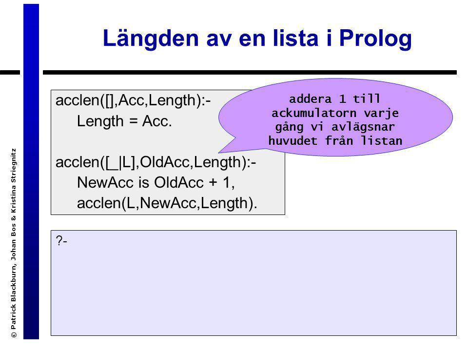 © Patrick Blackburn, Johan Bos & Kristina Striegnitz Längden av en lista i Prolog acclen([],Acc,Length):- Length = Acc. acclen([_|L],OldAcc,Length):-