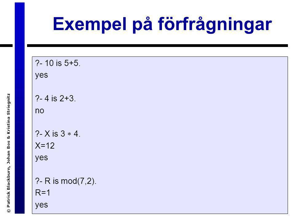© Patrick Blackburn, Johan Bos & Kristina Striegnitz Exempel på förfrågningar ?- 10 is 5+5. yes ?- 4 is 2+3. no ?- X is 3  4. X=12 yes ?- R is mod(7,