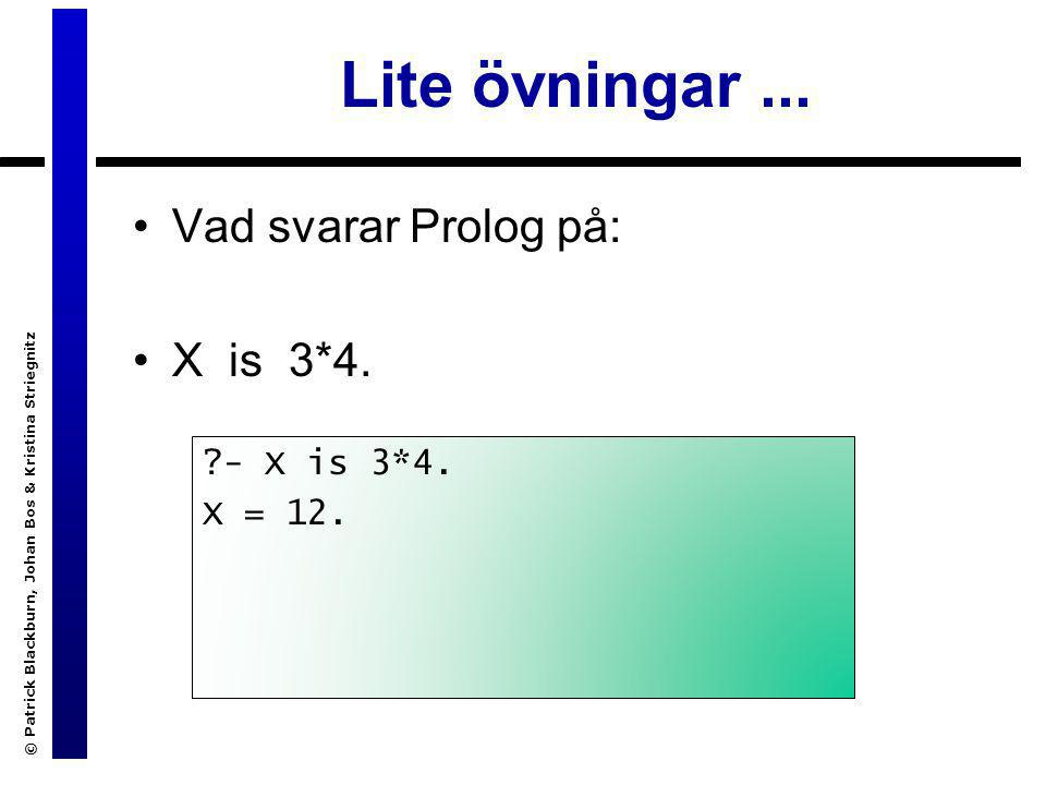 © Patrick Blackburn, Johan Bos & Kristina Striegnitz Lite övningar... Vad svarar Prolog på: X is 3*4. ?- X is 3*4. X = 12.