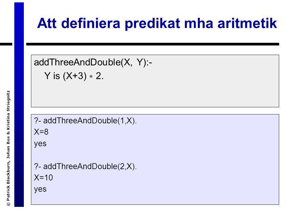 © Patrick Blackburn, Johan Bos & Kristina Striegnitz En närmare titt Det är viktigt att veta att +, -, / och  utför ingen aritmetik Uttryck som 3+2, 4-7, 5/5 är vanliga Prolog-termer –Funktor: +, -, /,  –Aritet: 2 –Argument: heltal