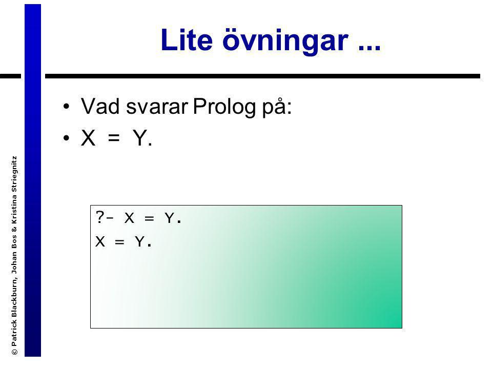 © Patrick Blackburn, Johan Bos & Kristina Striegnitz Lite övningar... Vad svarar Prolog på: X = Y. ?- X = Y. X = Y.