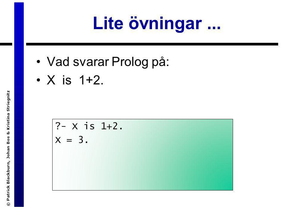 © Patrick Blackburn, Johan Bos & Kristina Striegnitz Lite övningar... Vad svarar Prolog på: X is 1+2. ?- X is 1+2. X = 3.