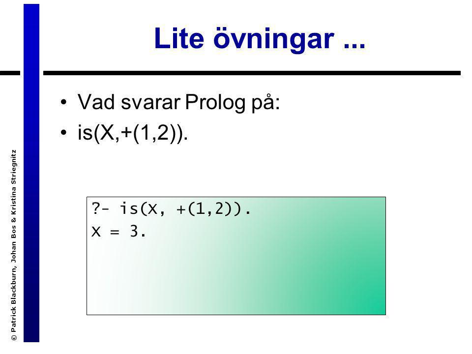 © Patrick Blackburn, Johan Bos & Kristina Striegnitz Lite övningar... Vad svarar Prolog på: is(X,+(1,2)). ?- is(X, +(1,2)). X = 3.