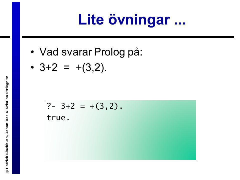© Patrick Blackburn, Johan Bos & Kristina Striegnitz Lite övningar... Vad svarar Prolog på: 3+2 = +(3,2). ?- 3+2 = +(3,2). true.