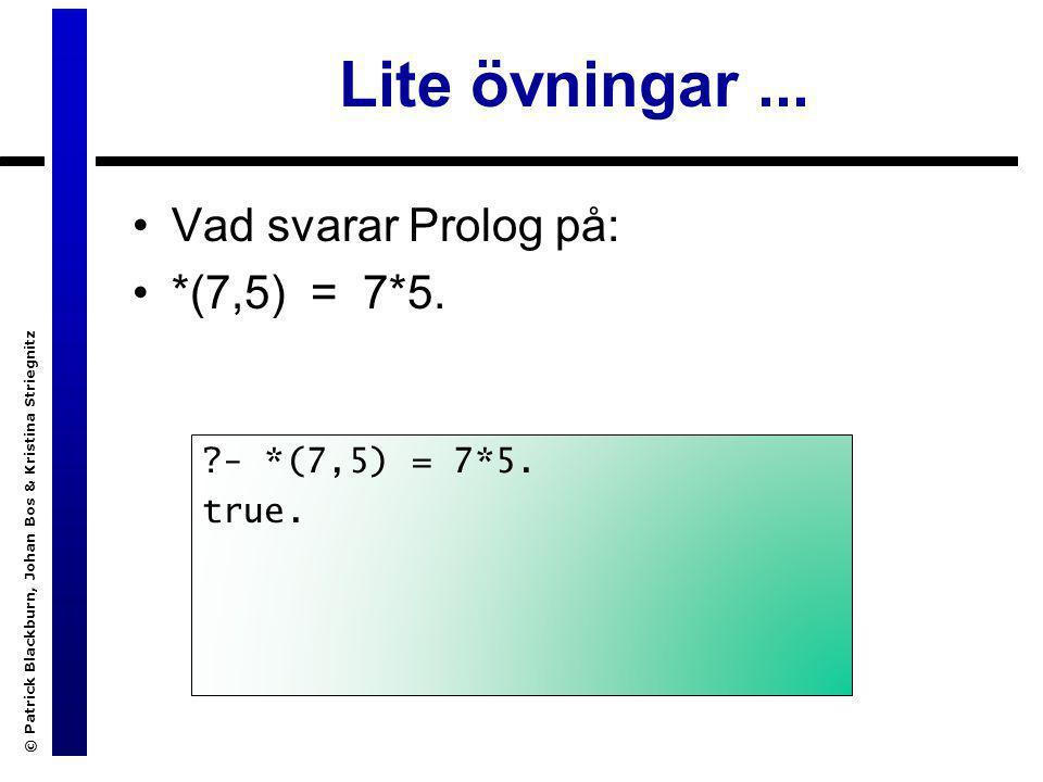 © Patrick Blackburn, Johan Bos & Kristina Striegnitz Lite övningar... Vad svarar Prolog på: *(7,5) = 7*5. ?- *(7,5) = 7*5. true.