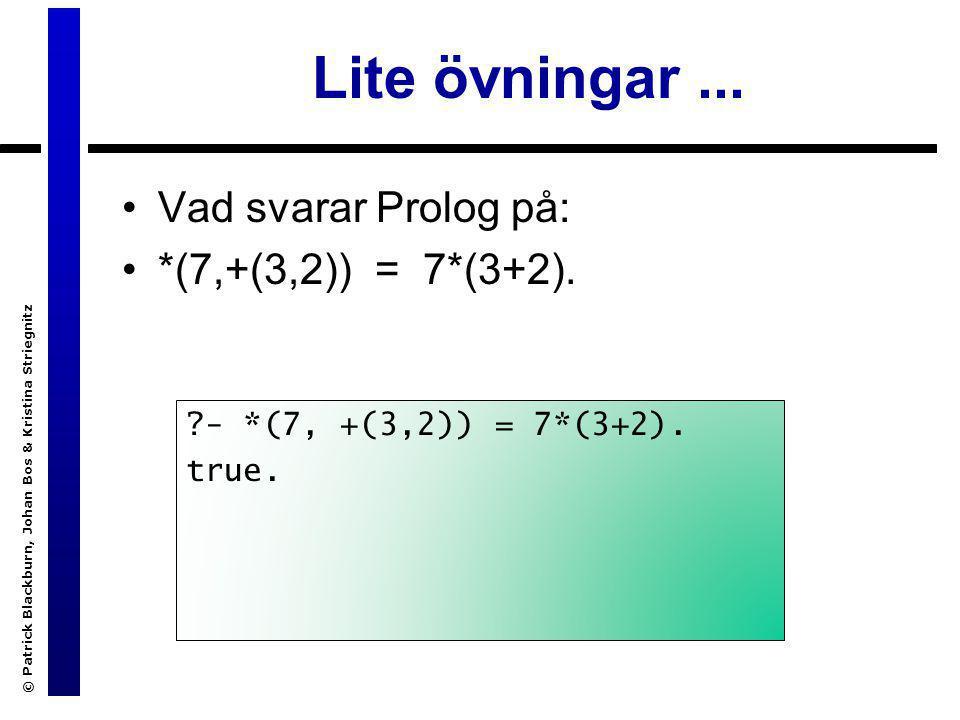 © Patrick Blackburn, Johan Bos & Kristina Striegnitz Lite övningar... Vad svarar Prolog på: *(7,+(3,2)) = 7*(3+2). ?- *(7, +(3,2)) = 7*(3+2). true.
