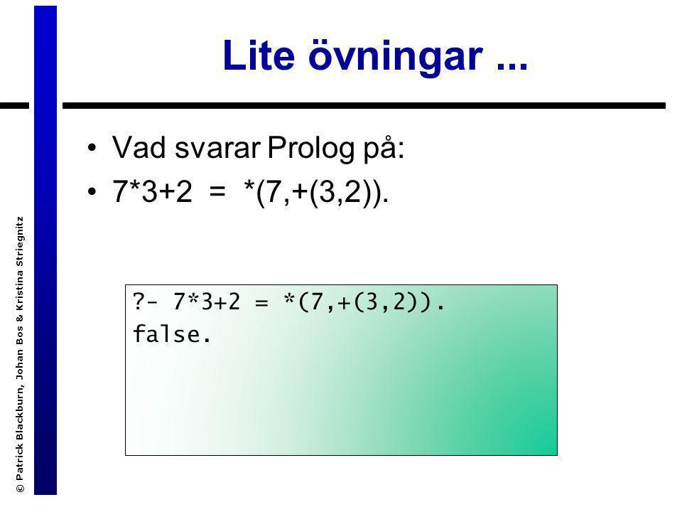 © Patrick Blackburn, Johan Bos & Kristina Striegnitz Lite övningar... Vad svarar Prolog på: 7*3+2 = *(7,+(3,2)). ?- 7*3+2 = *(7,+(3,2)). false.