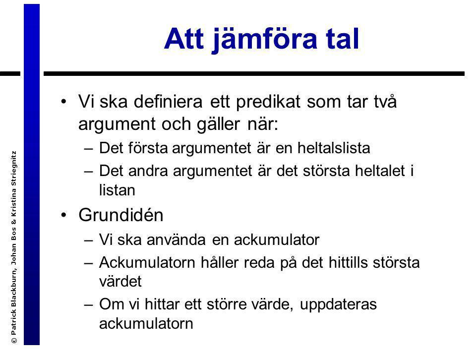 © Patrick Blackburn, Johan Bos & Kristina Striegnitz Definition av accMax/3 accMax([H|T],A,Max):- H > A, accMax(T,H,Max).