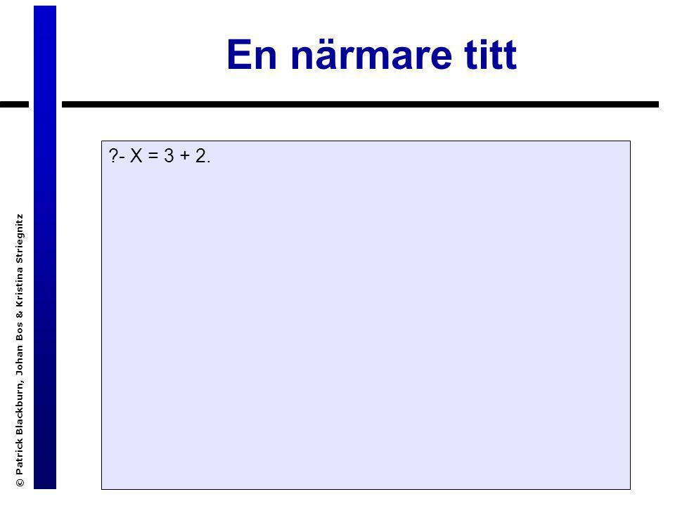 © Patrick Blackburn, Johan Bos & Kristina Striegnitz En närmare titt ?- X = 3 + 2.