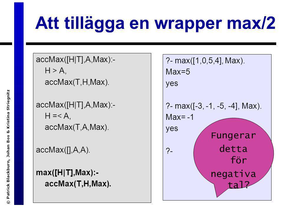 © Patrick Blackburn, Johan Bos & Kristina Striegnitz Att tillägga en wrapper max/2 accMax([H|T],A,Max):- H > A, accMax(T,H,Max). accMax([H|T],A,Max):-