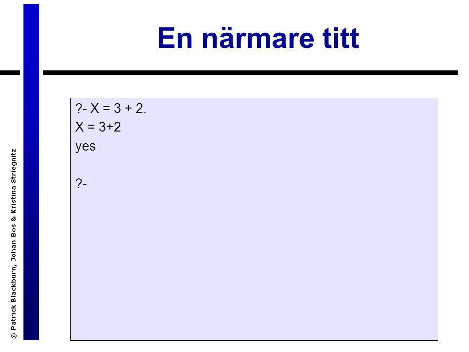 © Patrick Blackburn, Johan Bos & Kristina Striegnitz En närmare titt ?- X = 3 + 2. X = 3+2 yes ?-