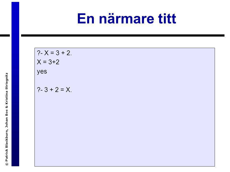 © Patrick Blackburn, Johan Bos & Kristina Striegnitz En närmare titt ?- X = 3 + 2. X = 3+2 yes ?- 3 + 2 = X.